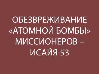 ОБЕЗВРЕЖИВАНИЕ «АТОМНОЙ БОМБЫ» МИССИОНЕРОВ – ИСАЙЯ 53