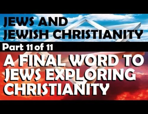 A Final Word To Jews Exploring Christianity – Part 11 Of 11